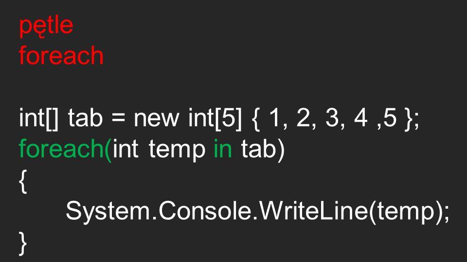 pętle foreach. int[] tab = new int[5] { 1, 2, 3, 4 ,5 }; foreach(int temp in tab) { System.Console.WriteLine(temp);